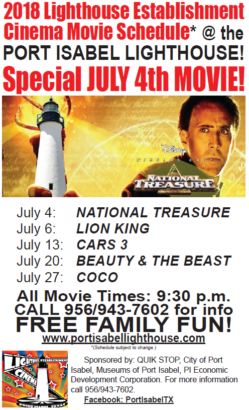 "Movies projected on the historic Port Isabel Lighthouse during June & July! LIGHTHOUSE ESTABLISHMENT CINEMA: Summer 2018!  EVERY Friday night in JUNE & JULY @ 9:30 p.m. movies will be projected on the side of the Lighthouse! You are invited to bring your family and enjoy a true Port Isabel tradition!  June 8: Jumanji: Welcome to the Jungle June 15: A Wrinkle in Time June 22: Black Panther June 29: Moana JULY 4: NATIONAL TREASURE July 6: Lion King July 13: Cars 3 July 20: Beauty & the Beast July 27: Coco  LIGHTHOUSE SUMMER HOURS: June 1 - August 11 Sunday-Thursday 9a-6p Fridays 9a-5p Saturday 9a-7p  Sponsored in part by: City of Port Isabel, Museums of Port Isabel, Port Isabel EDC & Quik Stop!  BACKGROUND: The LHEC is a unique program which utilizes the historic Port Isabel Lighthouse as the backdrop for the projections of movies. Since 2004, during the summer months, family friendly movies are projected onto the side of the lighthouse. The public is invited to bring their lawn chairs, blankets and picnics for a memorable evening under the stars. Mentioned in ""Texas Monthly"" as one of three reasons to ""get in your car and GO!"" We invite you to get in your car and go to the Port Isabel Lighthouse and grab a memory of your own! Admission: Free. Public invited. Pets allowed, but must be kept on a leash and mindful of their well trained owners who are prepared to clean up after them. Concessions offered. No alcohol allowed.  For more information: info@portisabel-texas.com."